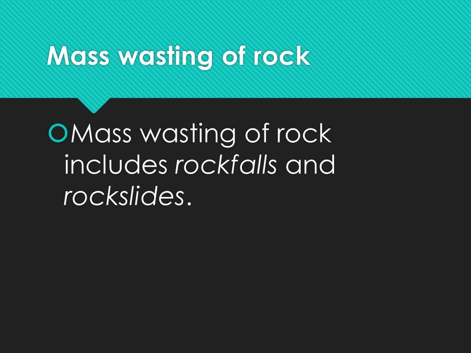Mass wasting of rock  Mass wasting of rock includes rockfalls and rockslides.