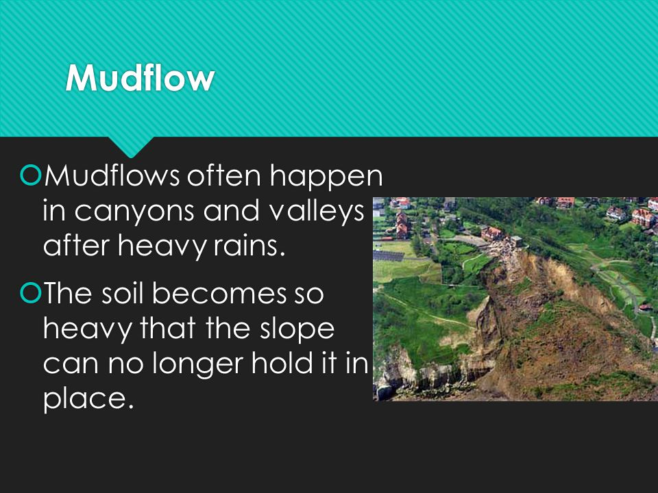 Mudflow  Mudflows often happen in canyons and valleys after heavy rains.