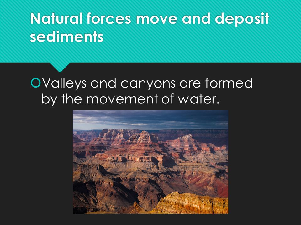 Natural forces move and deposit sediments  Valleys and canyons are formed by the movement of water.