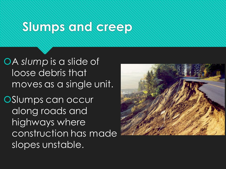 Slumps and creep  A slump is a slide of loose debris that moves as a single unit.  Slumps can occur along roads and highways where construction has