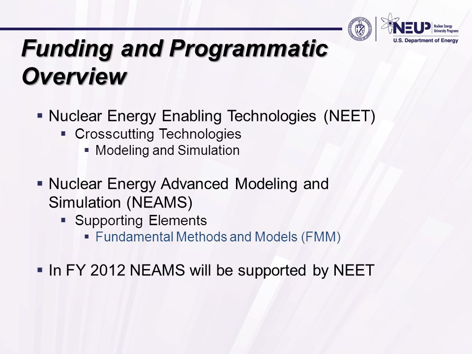 Funding and Programmatic Overview  Nuclear Energy Enabling Technologies (NEET)  Crosscutting Technologies  Modeling and Simulation  Nuclear Energy Advanced Modeling and Simulation (NEAMS)  Supporting Elements  Fundamental Methods and Models (FMM)  In FY 2012 NEAMS will be supported by NEET