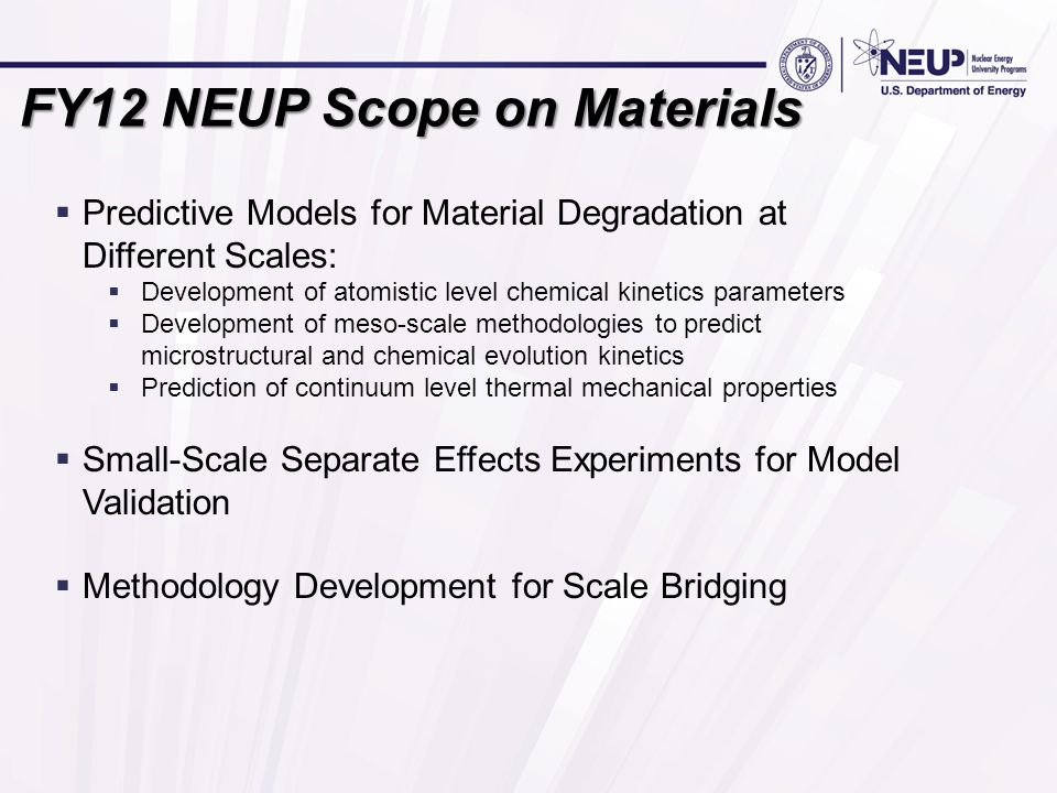 FY12 NEUP Scope on Materials  Predictive Models for Material Degradation at Different Scales:  Development of atomistic level chemical kinetics parameters  Development of meso-scale methodologies to predict microstructural and chemical evolution kinetics  Prediction of continuum level thermal mechanical properties  Small-Scale Separate Effects Experiments for Model Validation  Methodology Development for Scale Bridging
