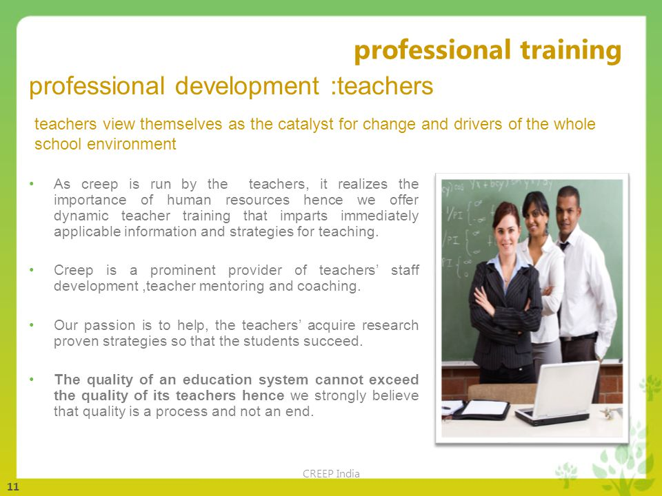 11 professional training CREEP India As creep is run by the teachers, it realizes the importance of human resources hence we offer dynamic teacher training that imparts immediately applicable information and strategies for teaching.