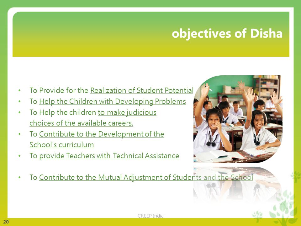 20 objectives of Disha To Provide for the Realization of Student Potentialities To Help the Children with Developing Problems To Help the children to make judicious choices of the available careers.