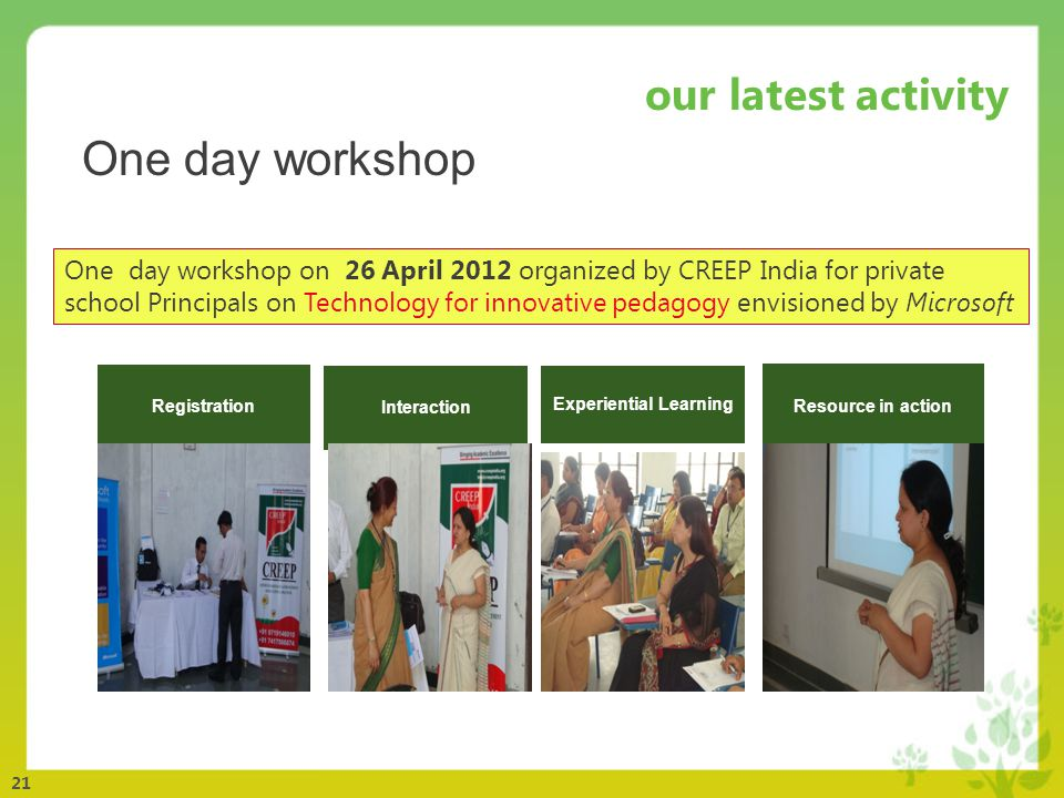 21 our latest activity Registration Experiential Learning Interaction Resource in action One day workshop on 26 April 2012 organized by CREEP India for private school Principals on Technology for innovative pedagogy envisioned by Microsoft One day workshop