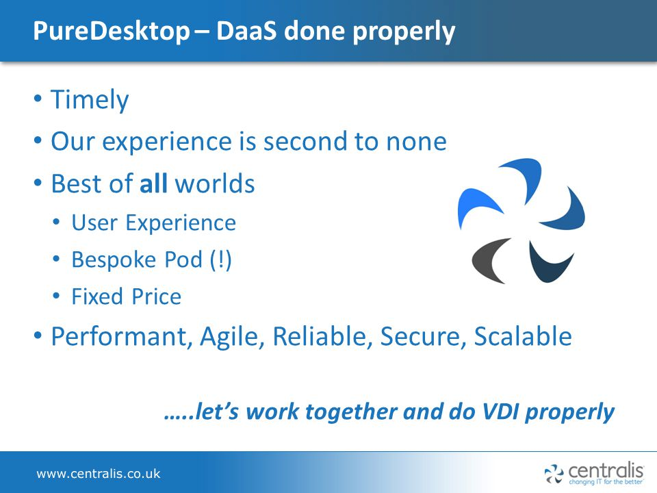 PureDesktop – DaaS done properly Timely Our experience is second to none Best of all worlds User Experience Bespoke Pod (!) Fixed Price Performant, Agile, Reliable, Secure, Scalable …..let's work together and do VDI properly