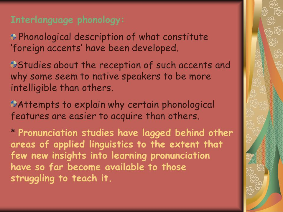 Interlanguage phonology: Phonological description of what constitute 'foreign accents' have been developed.