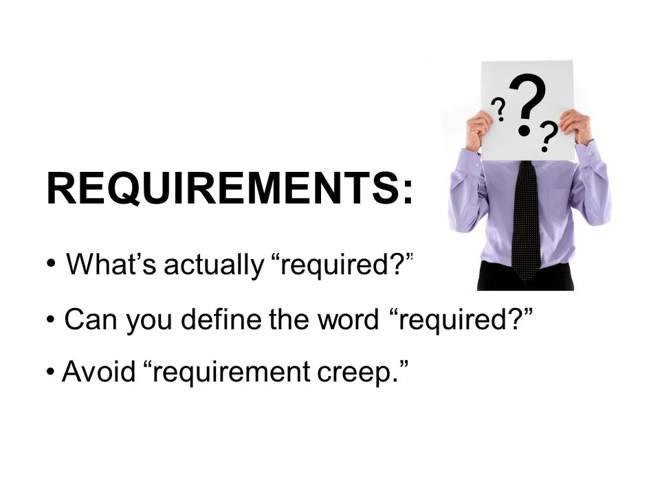 REQUIREMENTS: What's actually required Can you define the word required Avoid requirement creep.