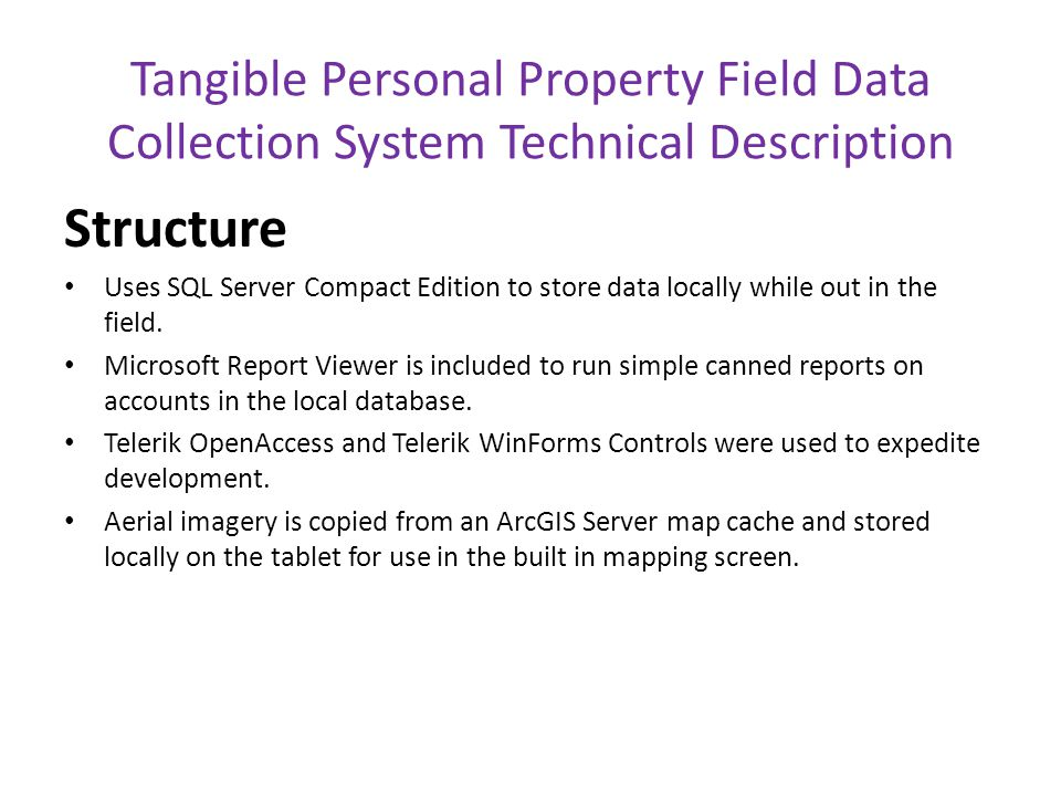 Tangible Personal Property Field Data Collection System Technical Description Structure Uses SQL Server Compact Edition to store data locally while out in the field.