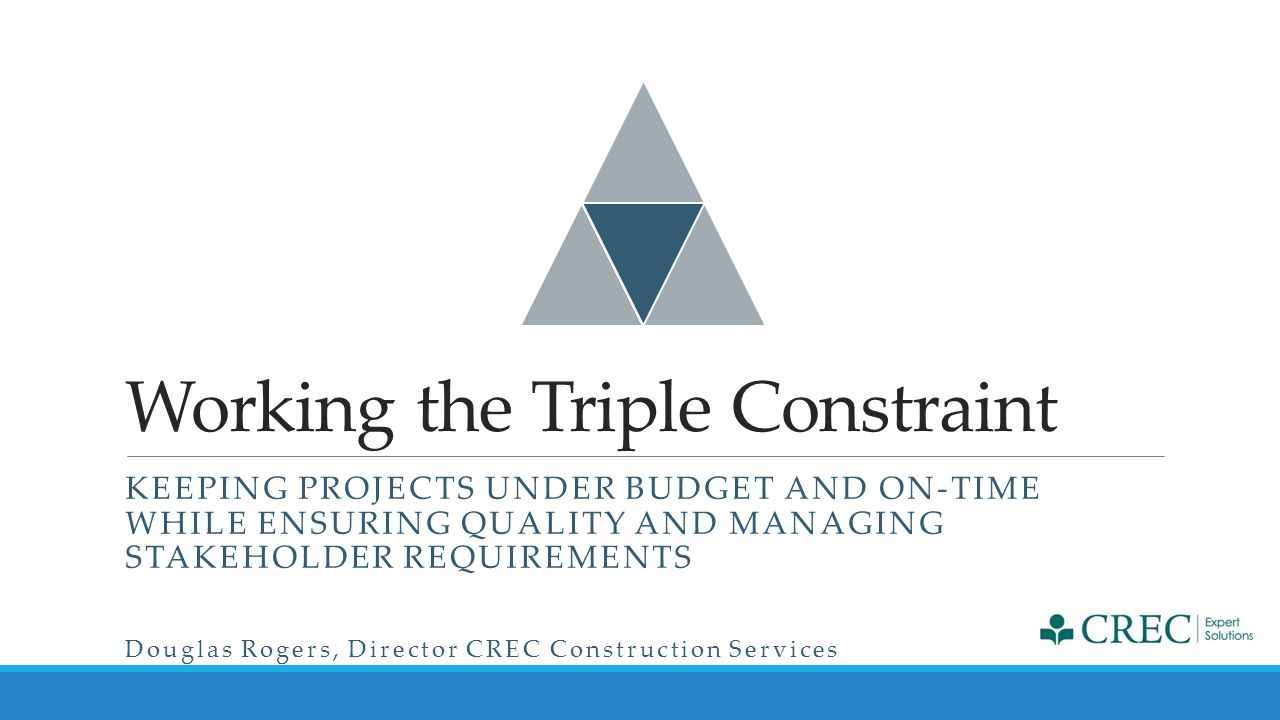 Working the Triple Constraint KEEPING PROJECTS UNDER BUDGET AND ON-TIME WHILE ENSURING QUALITY AND MANAGING STAKEHOLDER REQUIREMENTS Douglas Rogers, Director CREC Construction Services