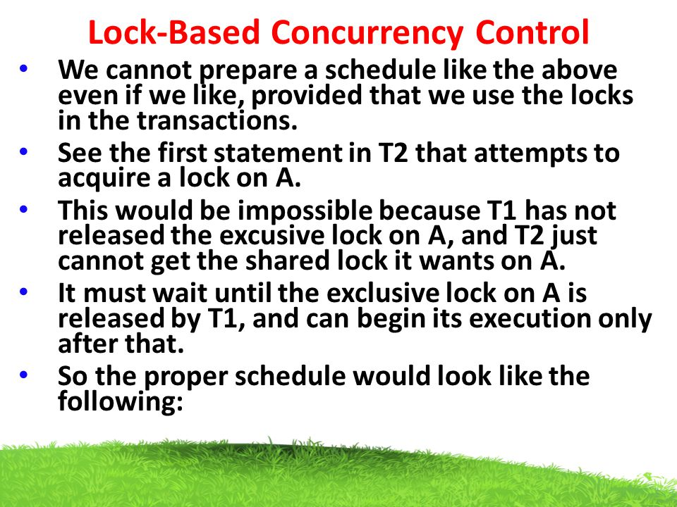 Lock-Based Concurrency Control We cannot prepare a schedule like the above even if we like, provided that we use the locks in the transactions. See th