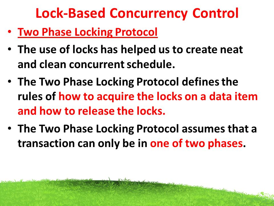Lock-Based Concurrency Control Two Phase Locking Protocol The use of locks has helped us to create neat and clean concurrent schedule. The Two Phase L