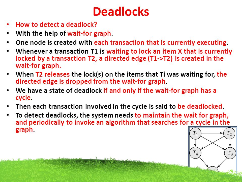 Deadlocks How to detect a deadlock? With the help of wait-for graph. One node is created with each transaction that is currently executing. Whenever a