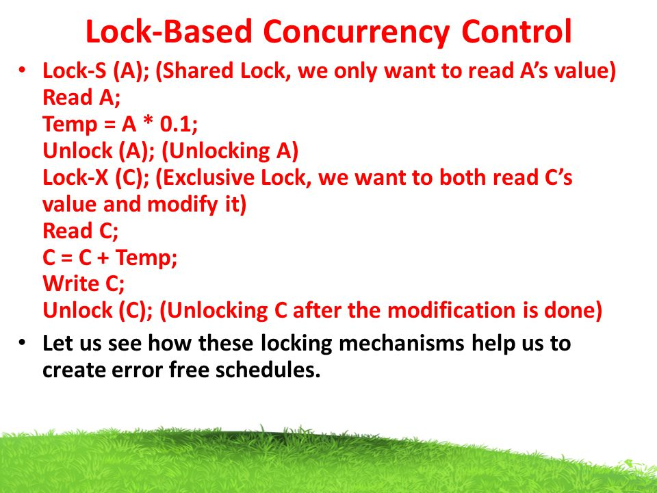Lock-Based Concurrency Control Lock-S (A); (Shared Lock, we only want to read A's value) Read A; Temp = A * 0.1; Unlock (A); (Unlocking A) Lock-X (C);