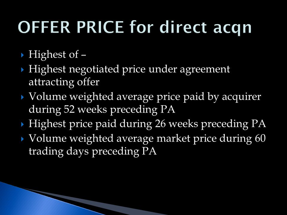  Highest of –  Highest negotiated price under agreement attracting offer  Volume weighted average price paid by acquirer during 52 weeks preceding PA  Highest price paid during 26 weeks preceding PA  Volume weighted average market price during 60 trading days preceding PA