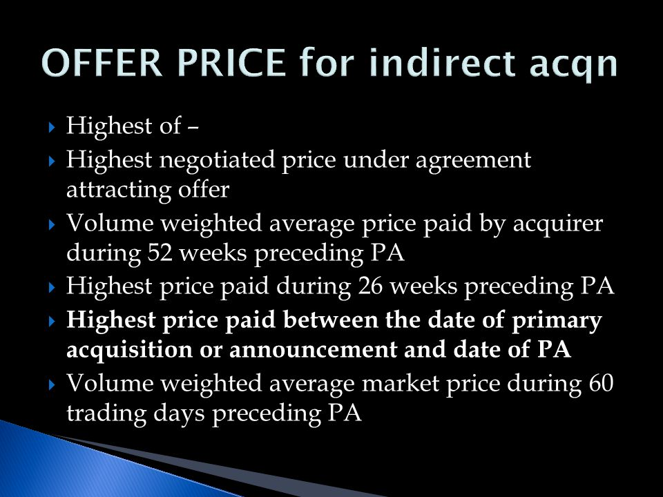 Highest of –  Highest negotiated price under agreement attracting offer  Volume weighted average price paid by acquirer during 52 weeks preceding PA  Highest price paid during 26 weeks preceding PA  Highest price paid between the date of primary acquisition or announcement and date of PA  Volume weighted average market price during 60 trading days preceding PA