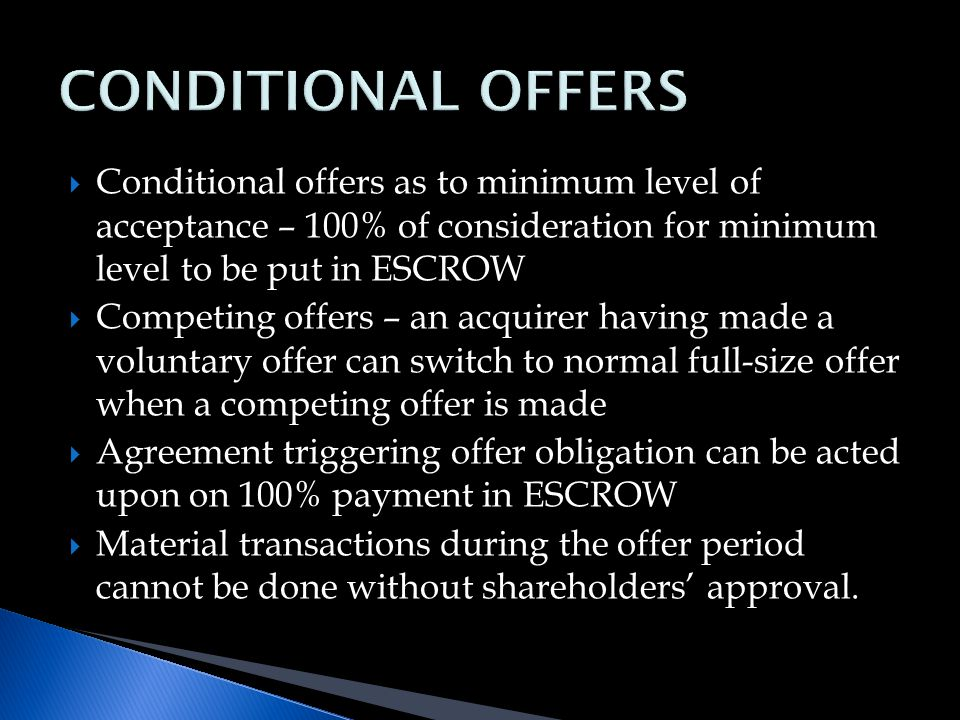  Conditional offers as to minimum level of acceptance – 100% of consideration for minimum level to be put in ESCROW  Competing offers – an acquirer having made a voluntary offer can switch to normal full-size offer when a competing offer is made  Agreement triggering offer obligation can be acted upon on 100% payment in ESCROW  Material transactions during the offer period cannot be done without shareholders' approval.