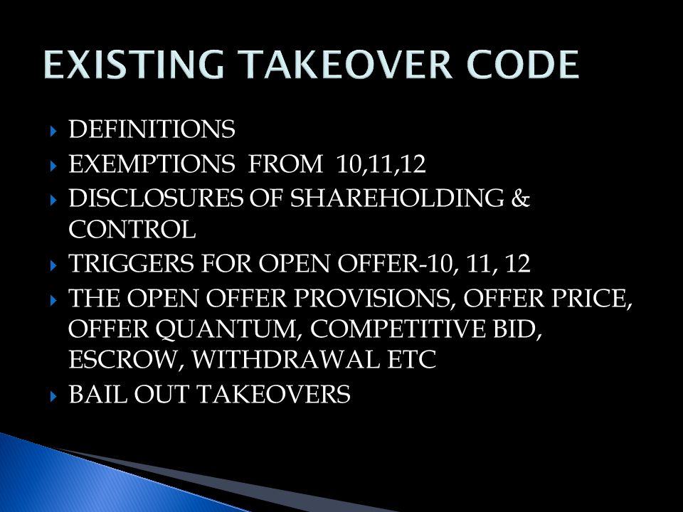  DEFINITIONS  EXEMPTIONS FROM 10,11,12  DISCLOSURES OF SHAREHOLDING & CONTROL  TRIGGERS FOR OPEN OFFER-10, 11, 12  THE OPEN OFFER PROVISIONS, OFFER PRICE, OFFER QUANTUM, COMPETITIVE BID, ESCROW, WITHDRAWAL ETC  BAIL OUT TAKEOVERS