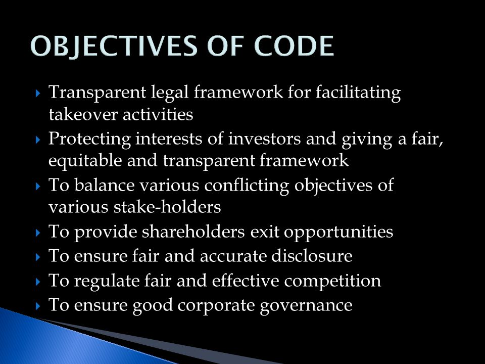  Transparent legal framework for facilitating takeover activities  Protecting interests of investors and giving a fair, equitable and transparent framework  To balance various conflicting objectives of various stake-holders  To provide shareholders exit opportunities  To ensure fair and accurate disclosure  To regulate fair and effective competition  To ensure good corporate governance
