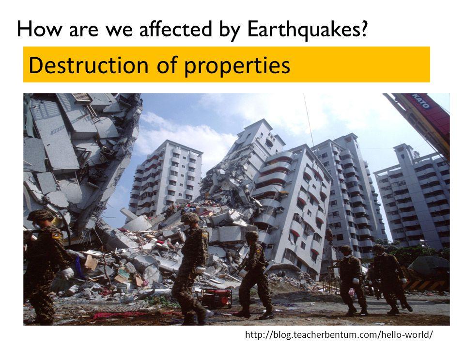 How are we affected by Earthquakes? Destruction of properties http://blog.teacherbentum.com/hello-world/