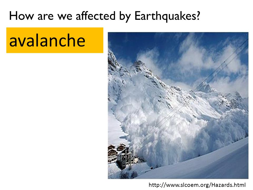 How are we affected by Earthquakes? avalanche http://www.slcoem.org/Hazards.html
