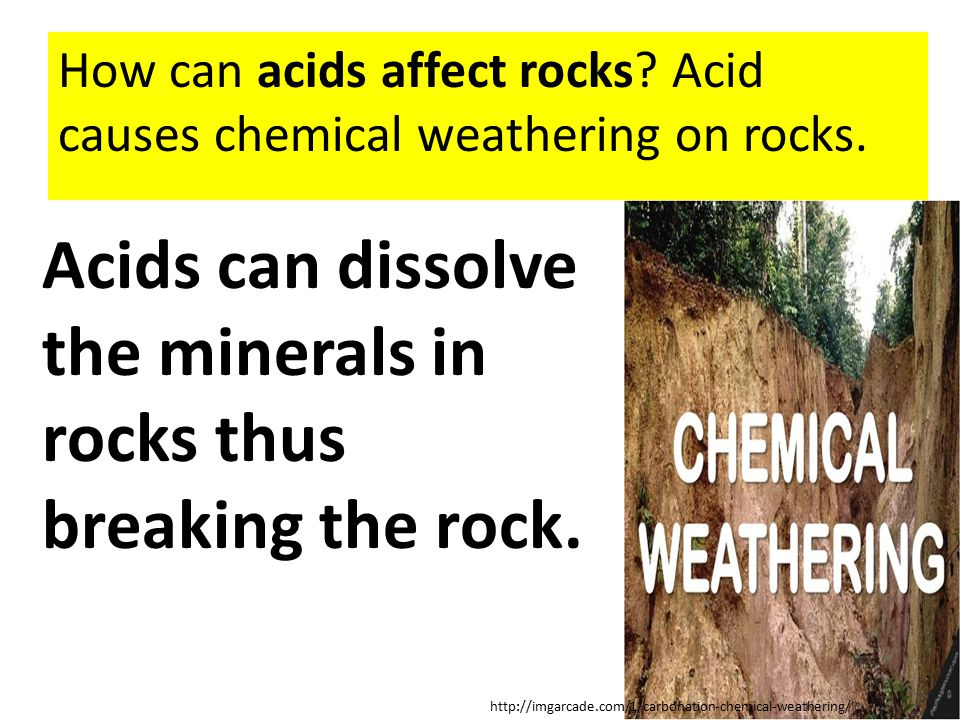 How can acids affect rocks? Acid causes chemical weathering on rocks. Acids can dissolve the minerals in rocks thus breaking the rock. http://imgarcad