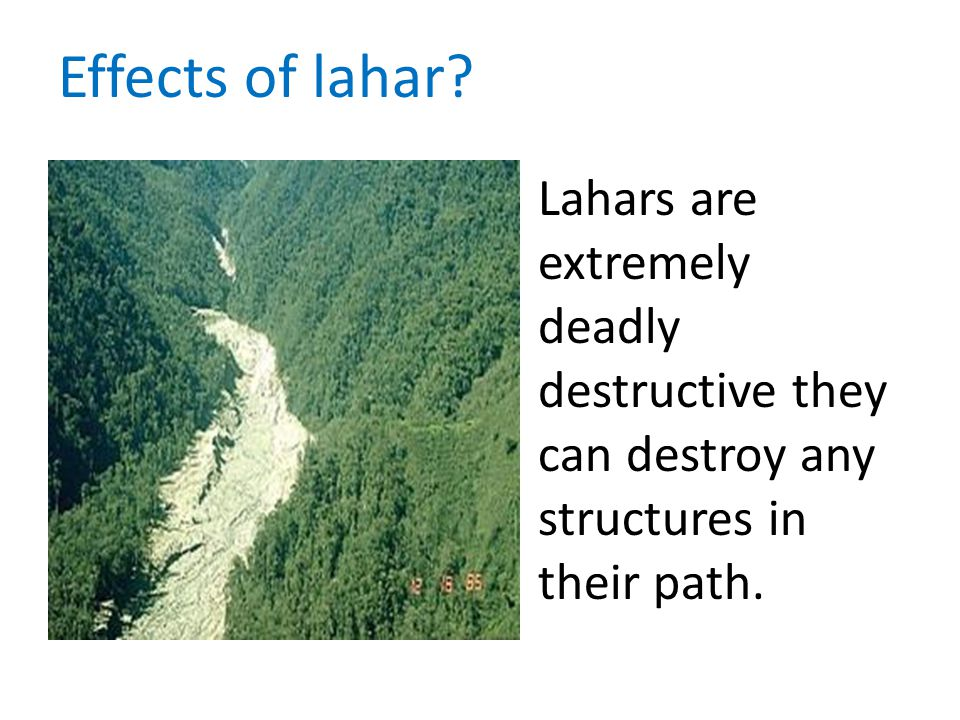 Lahars are extremely deadly destructive they can destroy any structures in their path. Effects of lahar?