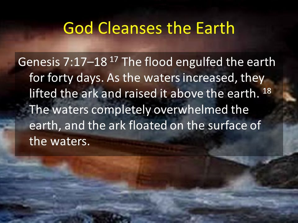 God Cleanses the Earth Genesis 7:17–18 17 The flood engulfed the earth for forty days. As the waters increased, they lifted the ark and raised it abov