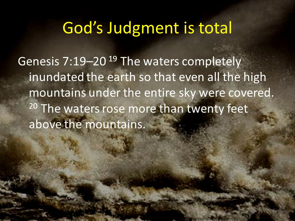God's Judgment is total Genesis 7:19–20 19 The waters completely inundated the earth so that even all the high mountains under the entire sky were cov