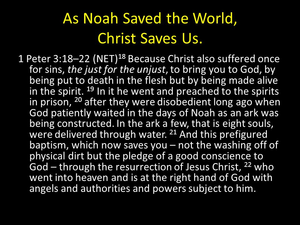 As Noah Saved the World, Christ Saves Us. 1 Peter 3:18–22 (NET) 18 Because Christ also suffered once for sins, the just for the unjust, to bring you t