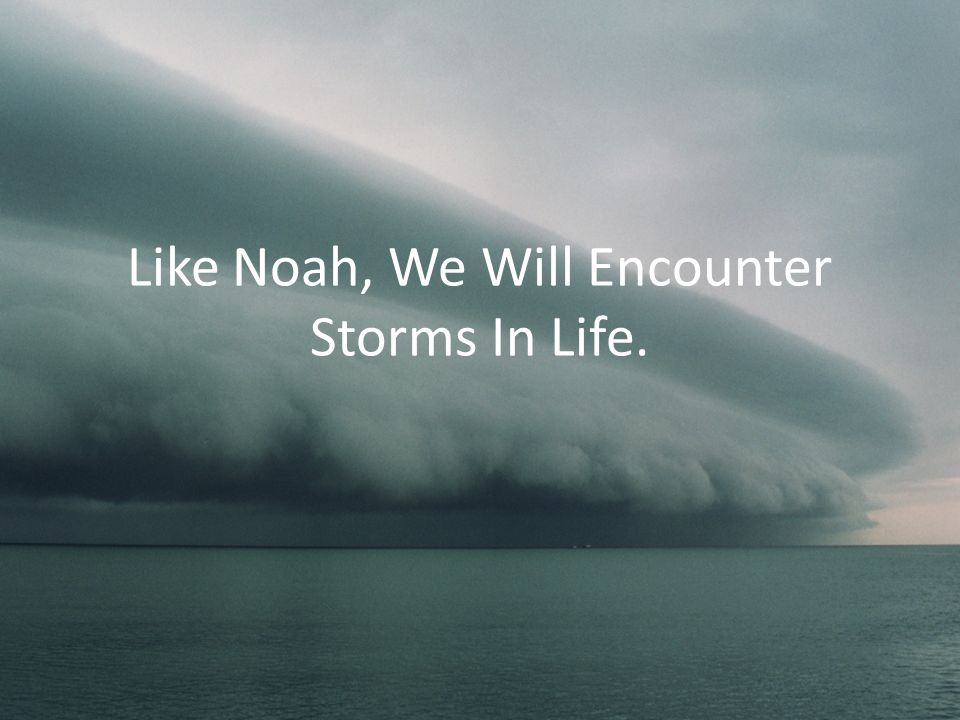 Like Noah, We Will Encounter Storms In Life.
