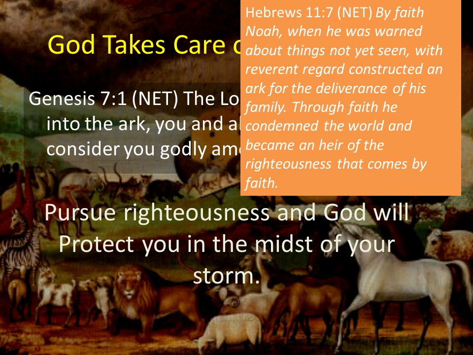"""God Takes Care of the Righteous Genesis 7:1 (NET) The Lord said to Noah, """"Come into the ark, you and all your household, for I consider you godly amon"""