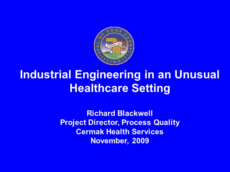 Industrial Engineering in an Unusual Healthcare Setting Richard Blackwell Project Director, Process Quality Cermak Health Services November, 2009