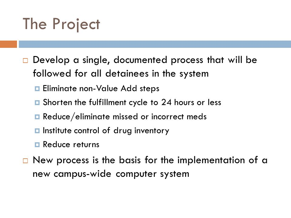 The Project  Develop a single, documented process that will be followed for all detainees in the system  Eliminate non-Value Add steps  Shorten the fulfillment cycle to 24 hours or less  Reduce/eliminate missed or incorrect meds  Institute control of drug inventory  Reduce returns  New process is the basis for the implementation of a new campus-wide computer system