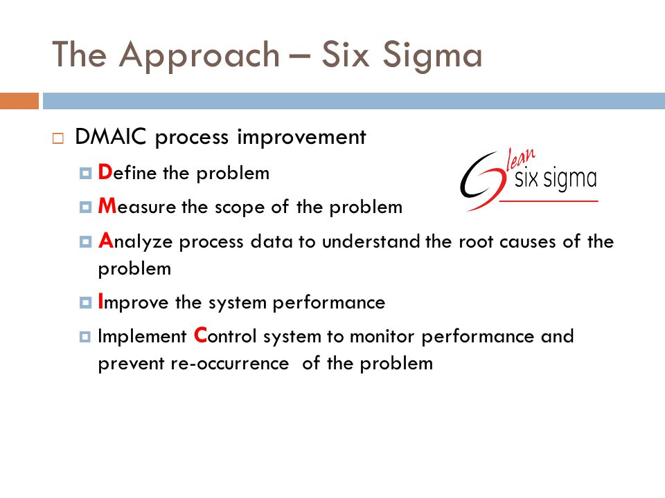 The Approach – Six Sigma  DMAIC process improvement  D efine the problem  M easure the scope of the problem  A nalyze process data to understand the root causes of the problem  I mprove the system performance  Implement C ontrol system to monitor performance and prevent re-occurrence of the problem