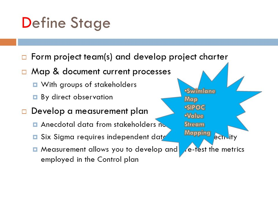 Define Stage  Form project team(s) and develop project charter  Map & document current processes  With groups of stakeholders  By direct observation  Develop a measurement plan  Anecdotal data from stakeholders not usually sufficient  Six Sigma requires independent data to ensure objectivity  Measurement allows you to develop and pre-test the metrics employed in the Control plan