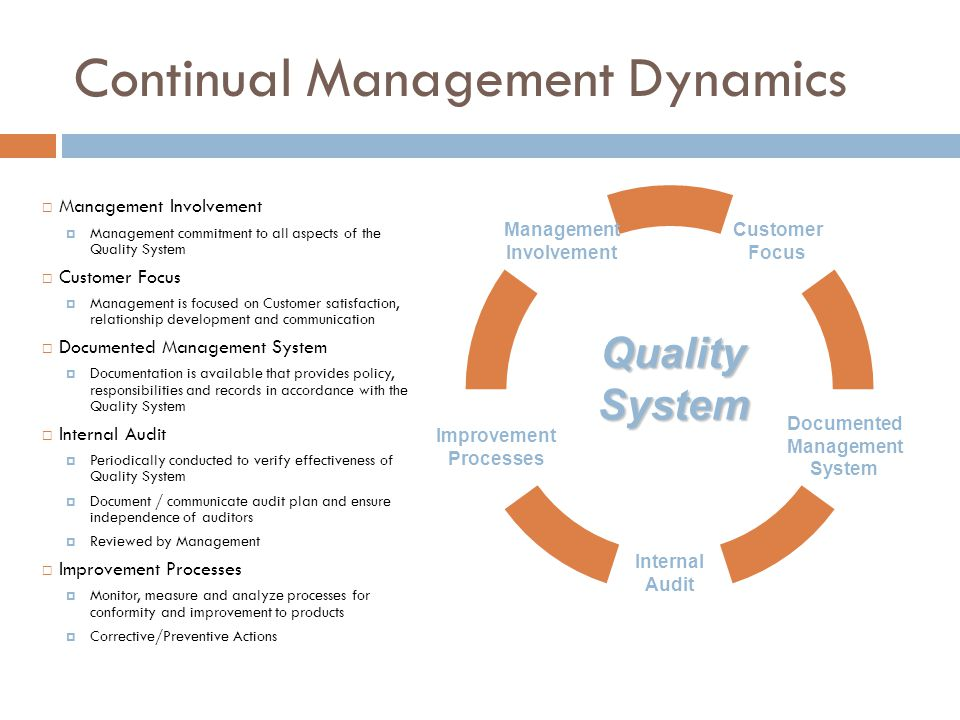 QualitySystem  Management Involvement  Management commitment to all aspects of the Quality System  Customer Focus  Management is focused on Customer satisfaction, relationship development and communication  Documented Management System  Documentation is available that provides policy, responsibilities and records in accordance with the Quality System  Internal Audit  Periodically conducted to verify effectiveness of Quality System  Document / communicate audit plan and ensure independence of auditors  Reviewed by Management  Improvement Processes  Monitor, measure and analyze processes for conformity and improvement to products  Corrective/Preventive Actions Continual Management Dynamics