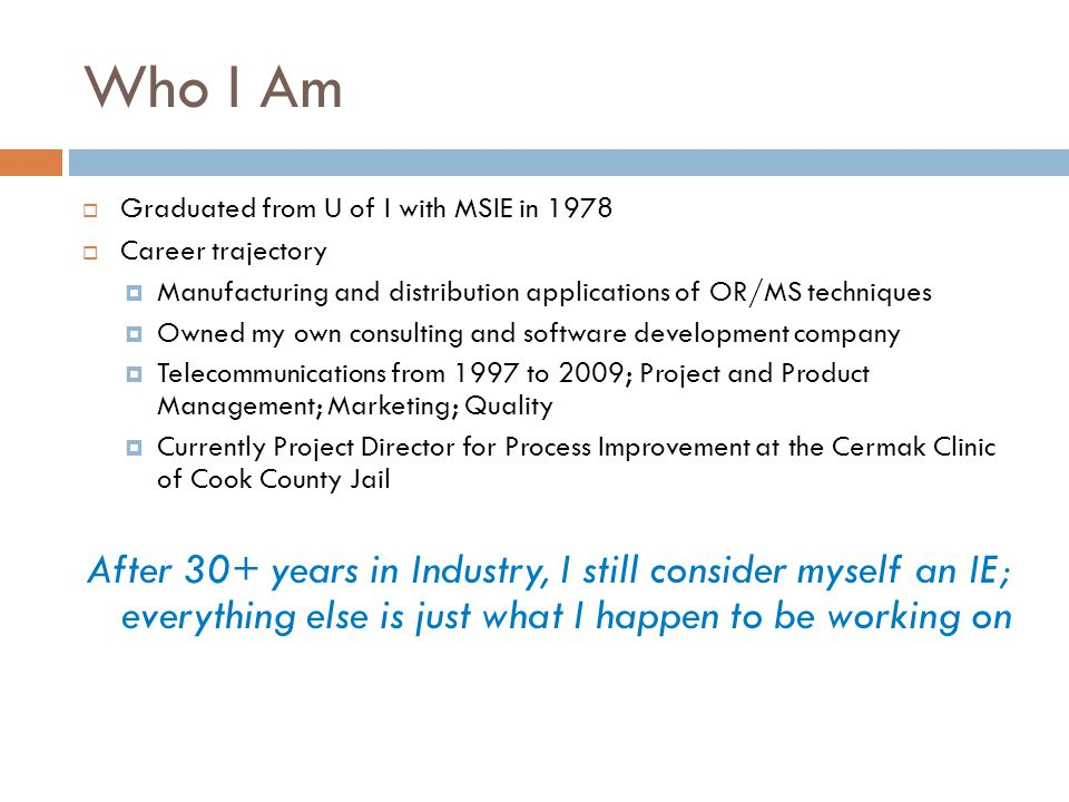Who I Am  Graduated from U of I with MSIE in 1978  Career trajectory  Manufacturing and distribution applications of OR/MS techniques  Owned my own consulting and software development company  Telecommunications from 1997 to 2009; Project and Product Management; Marketing; Quality  Currently Project Director for Process Improvement at the Cermak Clinic of Cook County Jail After 30+ years in Industry, I still consider myself an IE; everything else is just what I happen to be working on