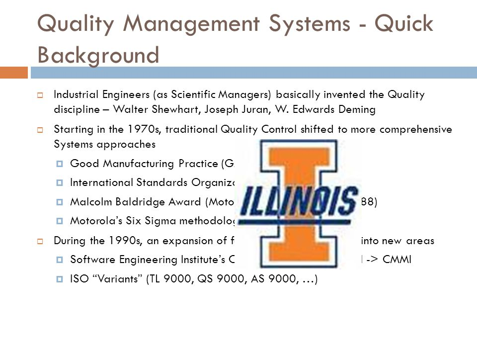 Quality Management Systems - Quick Background  Industrial Engineers (as Scientific Managers) basically invented the Quality discipline – Walter Shewhart, Joseph Juran, W.