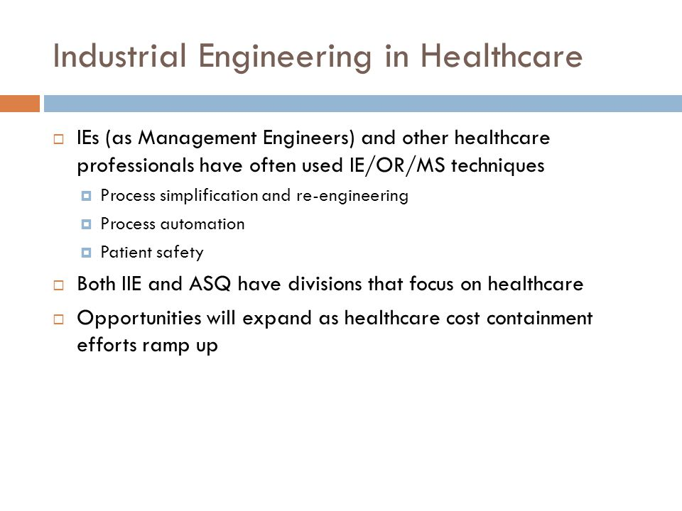 Industrial Engineering in Healthcare  IEs (as Management Engineers) and other healthcare professionals have often used IE/OR/MS techniques  Process simplification and re-engineering  Process automation  Patient safety  Both IIE and ASQ have divisions that focus on healthcare  Opportunities will expand as healthcare cost containment efforts ramp up