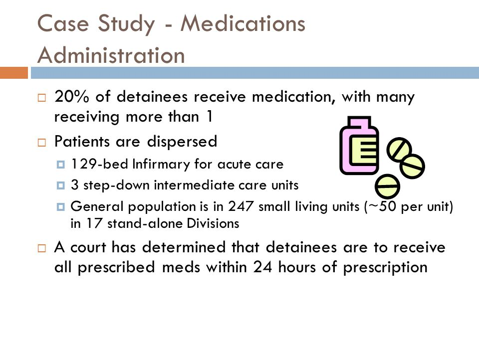 Case Study - Medications Administration  20% of detainees receive medication, with many receiving more than 1  Patients are dispersed  129-bed Infirmary for acute care  3 step-down intermediate care units  General population is in 247 small living units (~50 per unit) in 17 stand-alone Divisions  A court has determined that detainees are to receive all prescribed meds within 24 hours of prescription