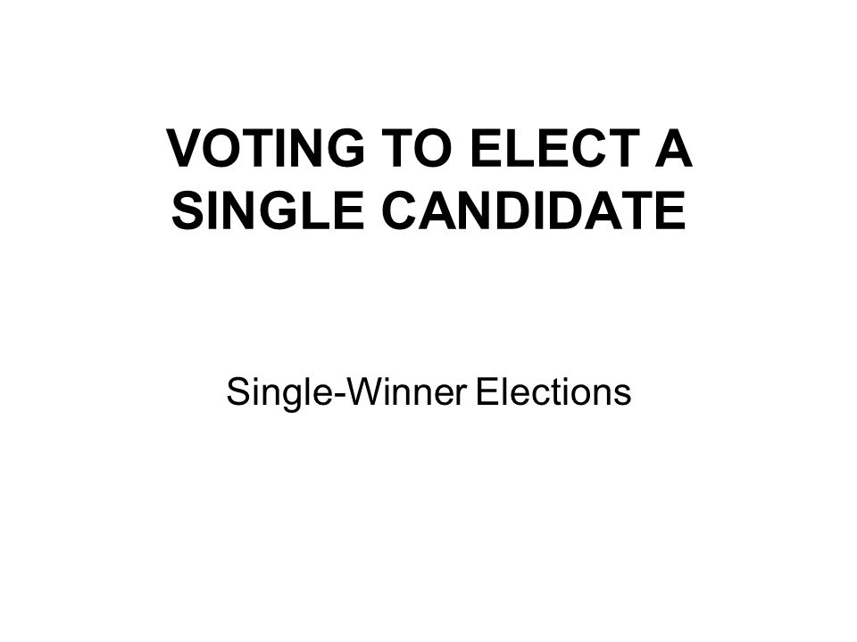 VOTING TO ELECT A SINGLE CANDIDATE Single-Winner Elections