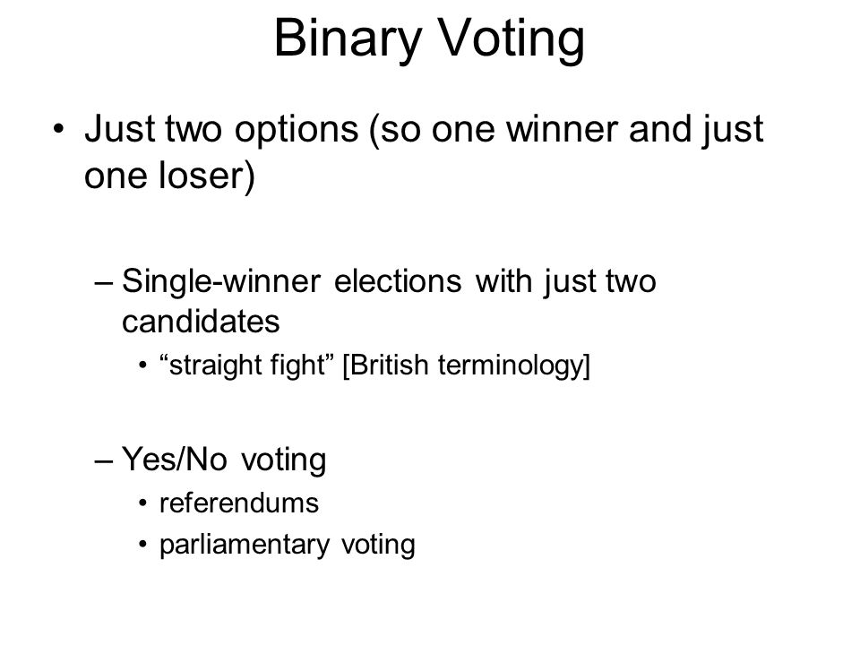 Binary Voting Just two options (so one winner and just one loser) –Single-winner elections with just two candidates straight fight [British terminology] –Yes/No voting referendums parliamentary voting