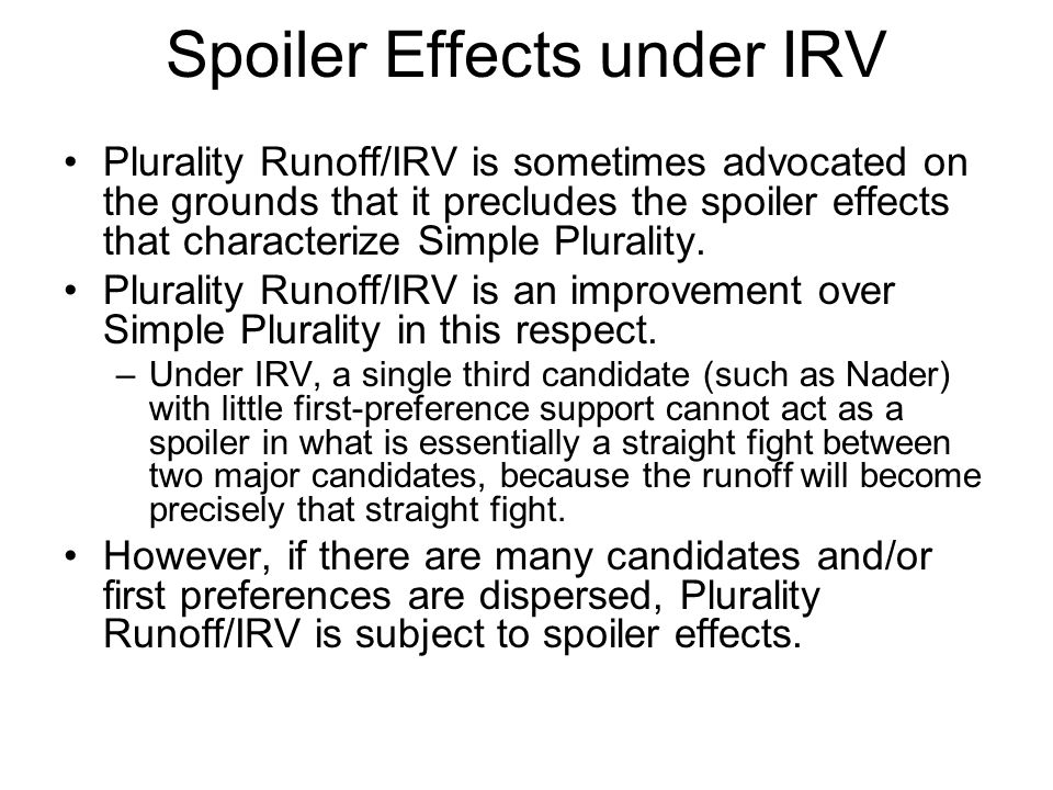 Spoiler Effects under IRV Plurality Runoff/IRV is sometimes advocated on the grounds that it precludes the spoiler effects that characterize Simple Plurality.