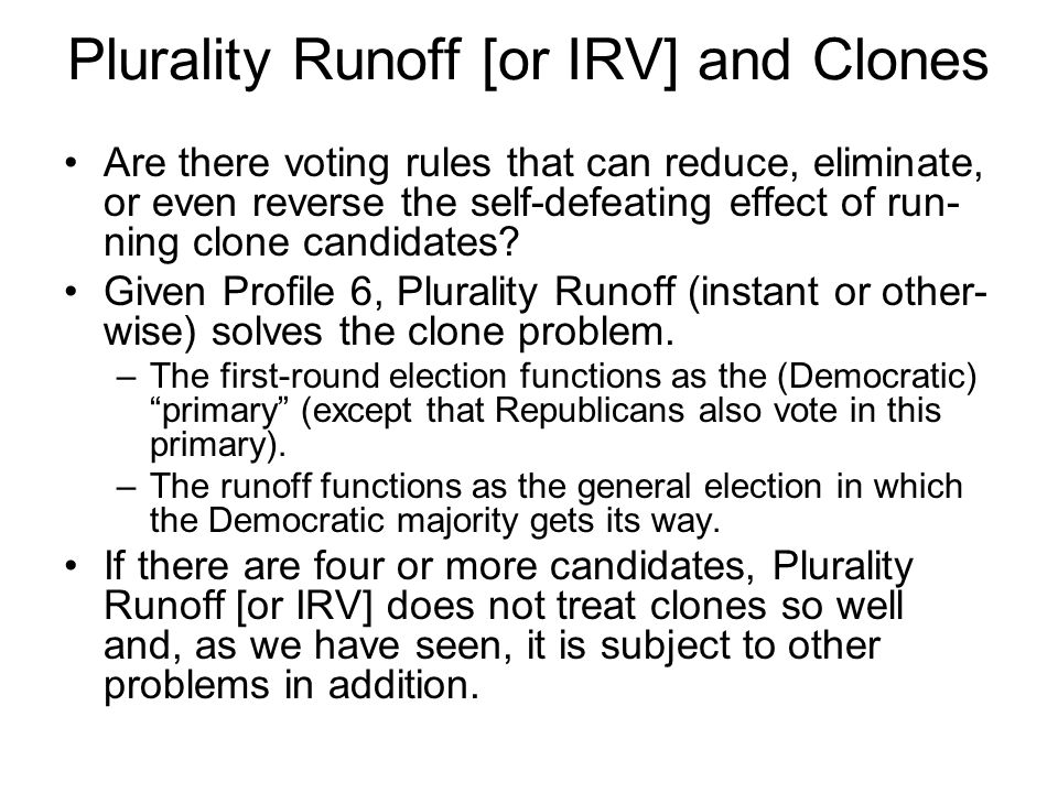 Plurality Runoff [or IRV] and Clones Are there voting rules that can reduce, eliminate, or even reverse the self-defeating effect of run- ning clone candidates.