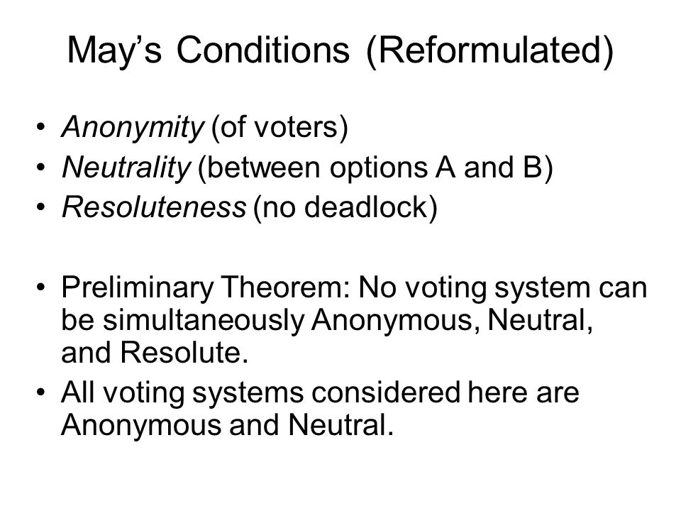 May's Conditions (Reformulated) Anonymity (of voters) Neutrality (between options A and B) Resoluteness (no deadlock) Preliminary Theorem: No voting system can be simultaneously Anonymous, Neutral, and Resolute.