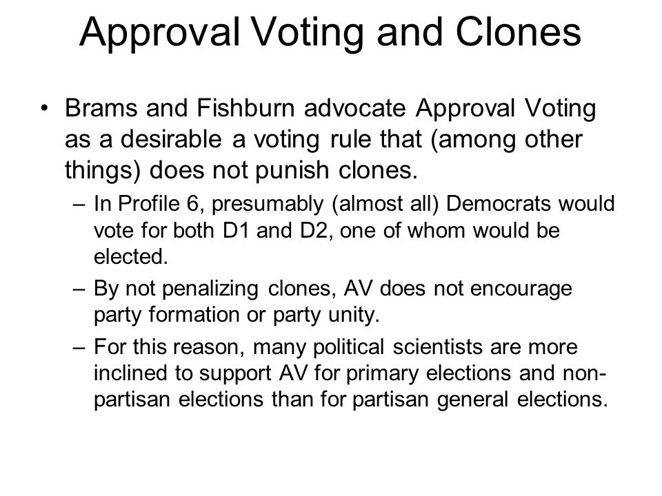 Approval Voting and Clones Brams and Fishburn advocate Approval Voting as a desirable a voting rule that (among other things) does not punish clones.