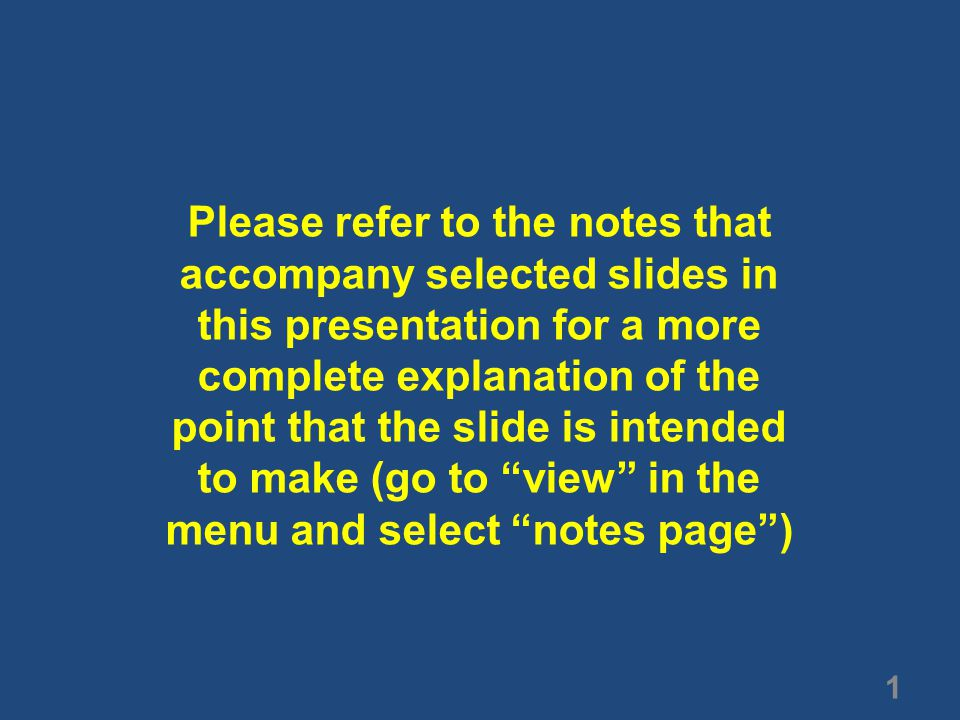 1 Please refer to the notes that accompany selected slides in this presentation for a more complete explanation of the point that the slide is intended to make (go to view in the menu and select notes page )