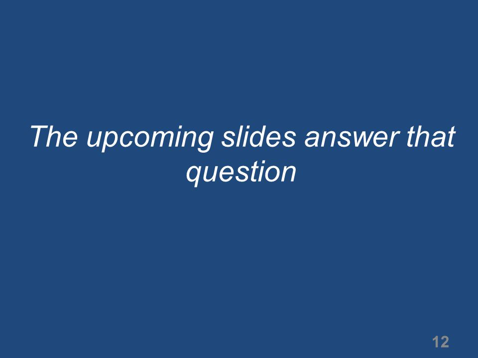 The upcoming slides answer that question 12