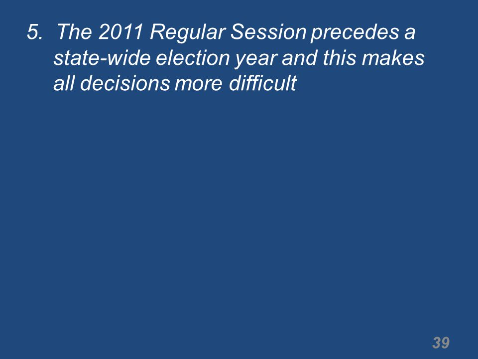 5. The 2011 Regular Session precedes a state-wide election year and this makes all decisions more difficult 39